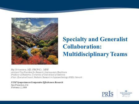 Specialty <strong>and</strong> Generalist Collaboration: Multidisciplinary Teams Raj Srivastava, MD, FRCP(C), MPH Assistant Vice President for Research, Intermountain Healthcare.
