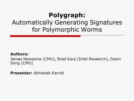 Polygraph: Automatically Generating Signatures for Polymorphic Worms Authors: James Newsome (CMU), Brad Karp (Intel Research), Dawn Song (CMU) Presenter: