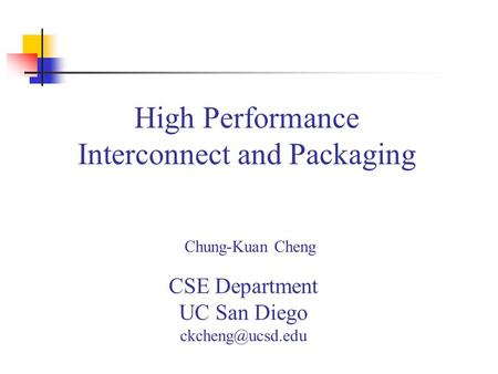 High Performance Interconnect and Packaging Chung-Kuan Cheng CSE Department UC San Diego
