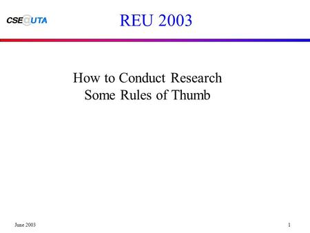 June 20031 REU 2003 How to Conduct Research Some Rules of Thumb.