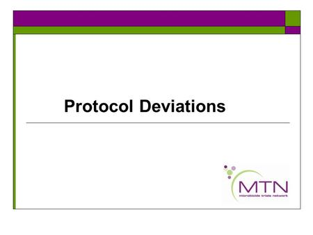 Protocol Deviations. MTN protocol deviation policy  MTN has recently revised their policy on PDs- this policy will be made available on the MTN website.