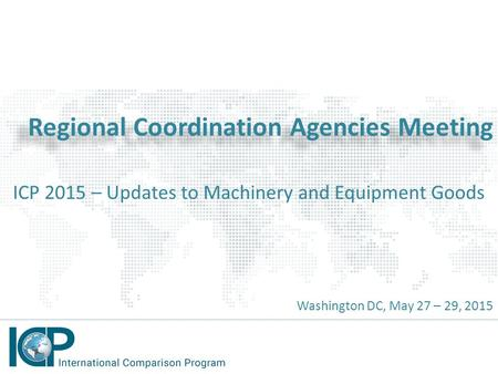 Regional Coordination Agencies Meeting ICP 2015 – Updates to Machinery and Equipment Goods Washington DC, May 27 – 29, 2015.