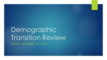 Demographic Transition Review FRIDAY, OCTOBER 16 TH, 2015.