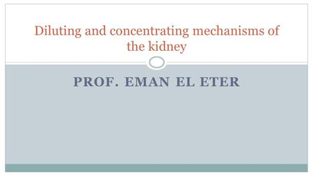 PROF. EMAN EL ETER Diluting and concentrating mechanisms of the kidney.