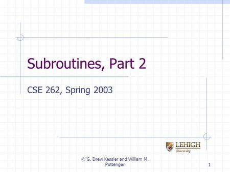 © G. Drew Kessler and William M. Pottenger1 Subroutines, Part 2 CSE 262, Spring 2003.
