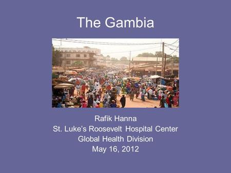 The Gambia Rafik Hanna St. Luke's Roosevelt Hospital Center Global Health Division May 16, 2012.
