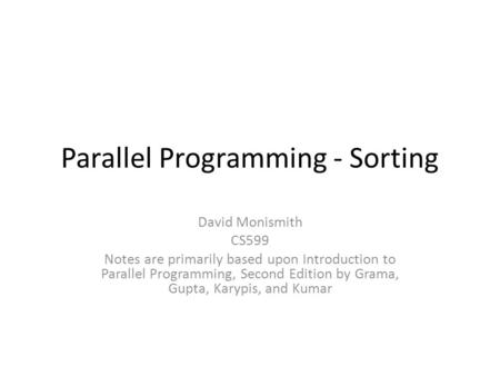 Parallel Programming - Sorting David Monismith CS599 Notes are primarily based upon Introduction to Parallel Programming, Second Edition by Grama, Gupta,
