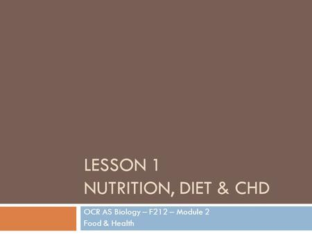 LESSON 1 NUTRITION, DIET & CHD OCR AS Biology – F212 – Module 2 Food & Health.
