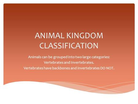 ANIMAL KINGDOM CLASSIFICATION Animals can be grouped into two large categories: Vertebrates and Invertebrates. Vertebrates have backbones and invertebrates.