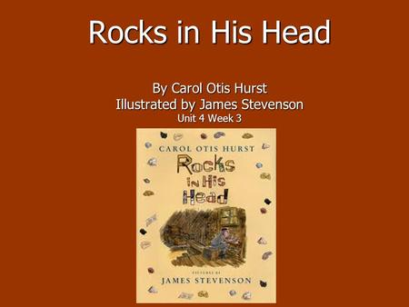 Rocks in His Head By Carol Otis Hurst Illustrated by James Stevenson Unit 4 Week 3.