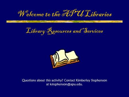 Welcome to the APU Libraries Library Resources and Services Questions about this activity? Contact Kimberley Stephenson at