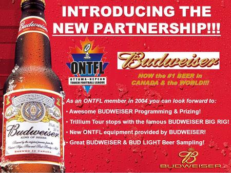 As an ONTFL member in 2004 you can look forward to: Awesome BUDWEISER Programming & Prizing! Trillium Tour stops with the famous BUDWEISER BIG RIG! New.