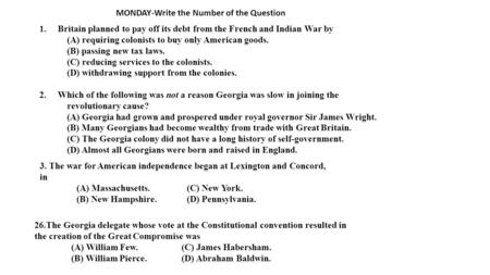MONDAY-Write the Number of the Question 1.Britain planned to pay off its debt from the French and Indian War by (A) requiring colonists to buy only American.