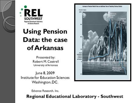 Regional Educational Laboratory - Southwest Using Pension Data: the case of Arkansas Presented by: Robert M. Costrell University of Arkansas June 8, 2009.