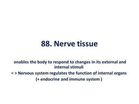 88. Nerve tissue enables the body to respond to changes in its external and internal stimuli = > Nervous system regulates the function of internal organs.