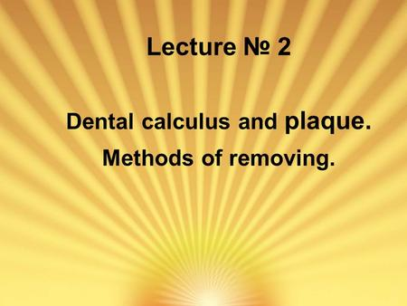 Lecture № 2 Dental calculus and plaque. Methods of removing.