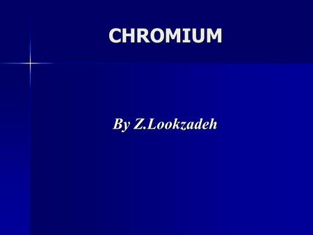 CHROMIUM By Z.Lookzadeh By Z.Lookzadeh. General principles of metal toxicology Physical& chemical characteristics Occupational & environmental exposure.