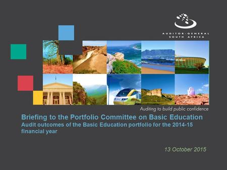 Briefing to the Portfolio Committee on Basic Education Audit outcomes of the Basic Education portfolio for the 2014-15 financial year 13 October 2015.