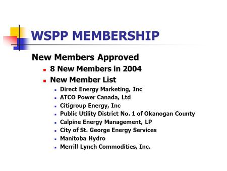 WSPP MEMBERSHIP New Members Approved 8 New Members in 2004 New Member List Direct Energy Marketing, Inc ATCO Power Canada, Ltd Citigroup Energy, Inc Public.