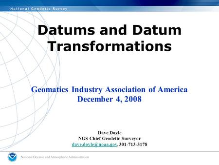 Datums and Datum Transformations Geomatics Industry Association of America December 4, 2008 Dave Doyle NGS Chief Geodetic Surveyor