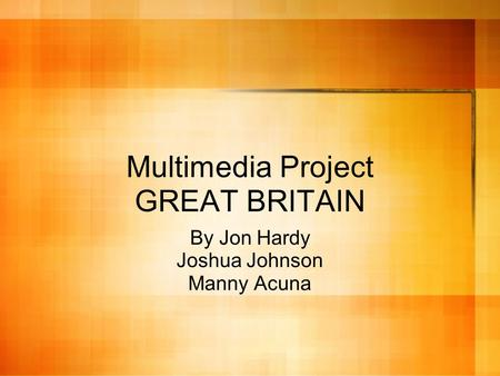 Multimedia Project GREAT BRITAIN By Jon Hardy Joshua Johnson Manny Acuna.