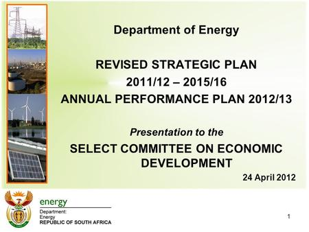 Department of <strong>Energy</strong> REVISED STRATEGIC PLAN 2011/12 – 2015/16 ANNUAL PERFORMANCE PLAN 2012/13 Presentation to the SELECT COMMITTEE ON ECONOMIC DEVELOPMENT.
