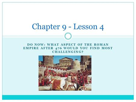 DO NOW: WHAT ASPECT OF THE ROMAN EMPIRE AFTER 476 WOULD YOU FIND MOST CHALLENGING? Chapter 9 - Lesson 4.