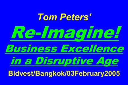 Tom Peters' Re-Imagine! Business Excellence in a Disruptive Age Bidvest/Bangkok/03February2005.