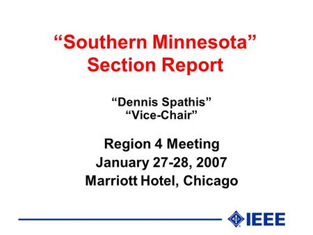 """Southern Minnesota"" Section Report ""Dennis Spathis"" ""Vice-Chair"" Region 4 Meeting January 27-28, 2007 Marriott Hotel, Chicago."