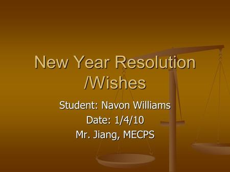 New Year Resolution /Wishes Student: Navon Williams Date: 1/4/10 Mr. Jiang, MECPS.