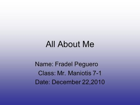 All About Me Name: Fradel Peguero Class: Mr. Maniotis 7-1 Date: December 22,2010.