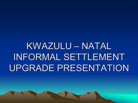 KWAZULU – NATAL INFORMAL SETTLEMENT UPGRADE PRESENTATION.