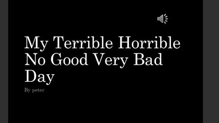 My Terrible Horrible No Good Very Bad Day By peter.