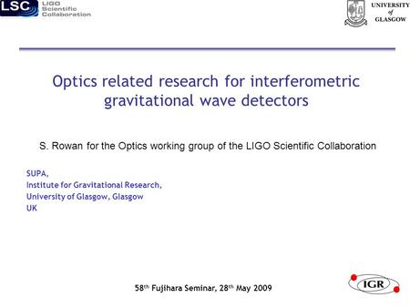 Optics related research for interferometric gravitational wave detectors S. Rowan for the Optics working group of the LIGO Scientific Collaboration SUPA,