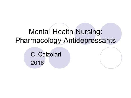 Mental Health Nursing: Pharmacology-Antidepressants C. Calzolari 2016.