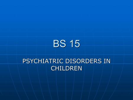 BS 15 PSYCHIATRIC DISORDERS IN CHILDREN. 1.PERVASIVE DEVELOPMENT DISORDERS OF CHILDHOOD 1.PERVASIVE DEVELOPMENT DISORDERS OF CHILDHOOD A. OVERVIEW A.