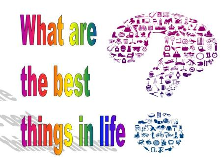What are the best things in life.