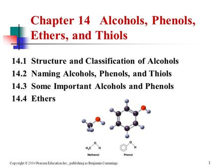 Copyright © 2004 Pearson Education Inc., publishing as Benjamin Cummings. 1 14.1 Structure and Classification of Alcohols 14.2 Naming Alcohols, Phenols,