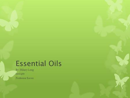 Essential Oils By: Hilary Long HW499 Professor Eaves.
