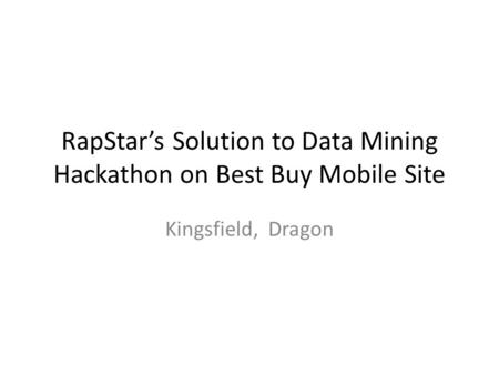 RapStar's Solution to Data Mining Hackathon on Best Buy Mobile Site Kingsfield, Dragon.