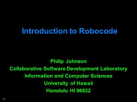 (1) Introduction to Robocode Philip Johnson Collaborative Software Development Laboratory Information and Computer Sciences University of Hawaii Honolulu.