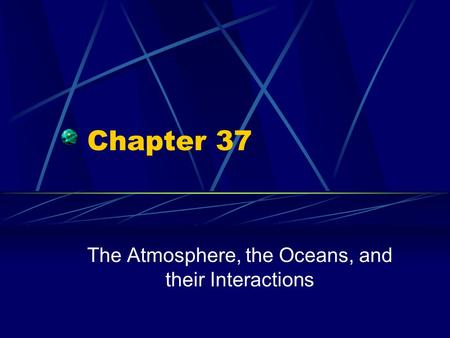 Chapter 37 The Atmosphere, the Oceans, and their Interactions.