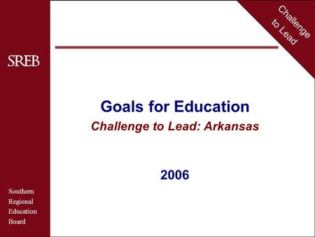 Challenge to Lead Southern Regional Education Board Arkansas Goals for Education Challenge to Lead: Arkansas 2006 Challenge to Lead Southern Regional Education.