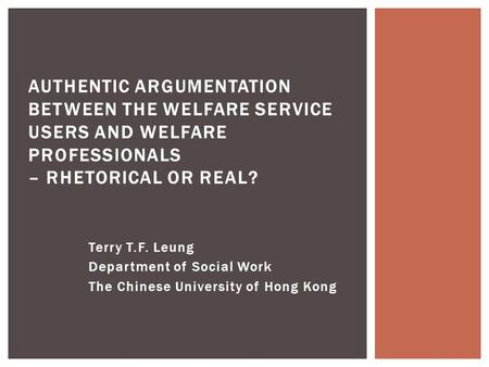 Terry T.F. Leung Department of Social Work The Chinese University of Hong Kong AUTHENTIC ARGUMENTATION BETWEEN THE WELFARE SERVICE USERS AND WELFARE PROFESSIONALS.
