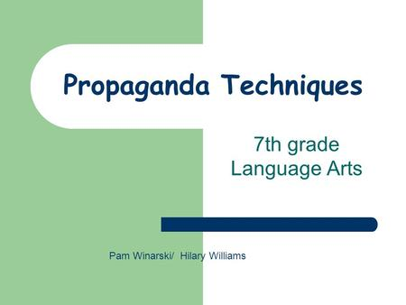 Propaganda Techniques 7th grade Language Arts Pam Winarski/ Hilary Williams.