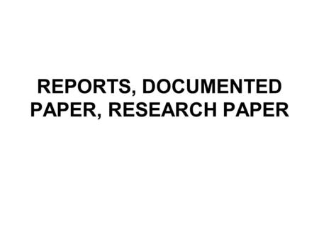 REPORTS, DOCUMENTED PAPER, RESEARCH PAPER. Sources Roth, A.J., The Research Paper: Process, Form and Content, -7 th ed., Belmont CA, 1995, Wadsworth Weissberg,