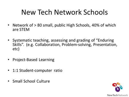 "New Tech Network Schools Network of > 80 small, public High Schools, 40% of which are STEM Systematic teaching, assessing and grading of ""Enduring Skills""."