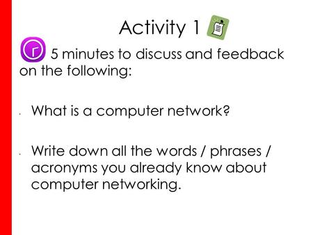 Activity 1 5 minutes to discuss and feedback on the following: What is a computer network? Write down all the words / phrases / acronyms you already know.