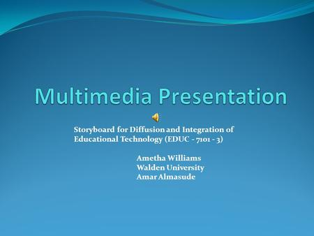 Storyboard for Diffusion and Integration of Educational Technology (EDUC - 7101 - 3) Ametha Williams Walden University Amar Almasude.