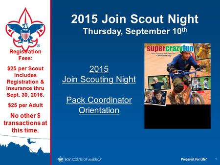1 2015 Join Scout Night Thursday, September 10 th Registration Fees: $25 per Scout includes Registration & Insurance thru Sept. 30, 2016. $25 per Adult.